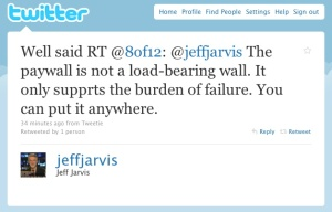 Well said RT @8of12: @jeffjarvis The paywall is not a load-bearing wall. It only supprts the burden of failure. You can put it anywhere.